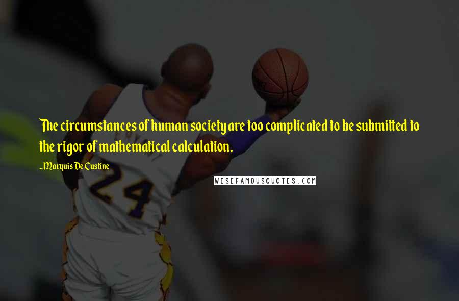Marquis De Custine quotes: The circumstances of human society are too complicated to be submitted to the rigor of mathematical calculation.