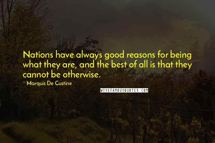 Marquis De Custine quotes: Nations have always good reasons for being what they are, and the best of all is that they cannot be otherwise.