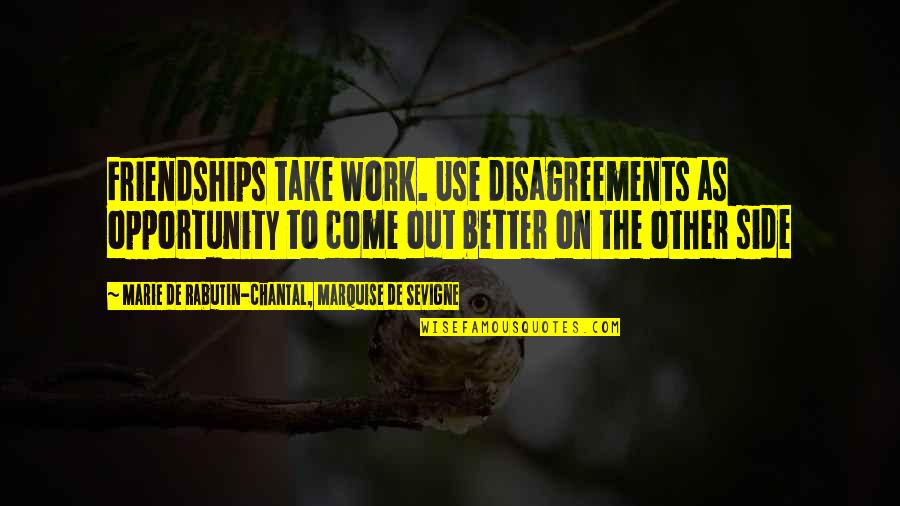 Marquise Of O Quotes By Marie De Rabutin-Chantal, Marquise De Sevigne: Friendships take work. Use disagreements as opportunity to
