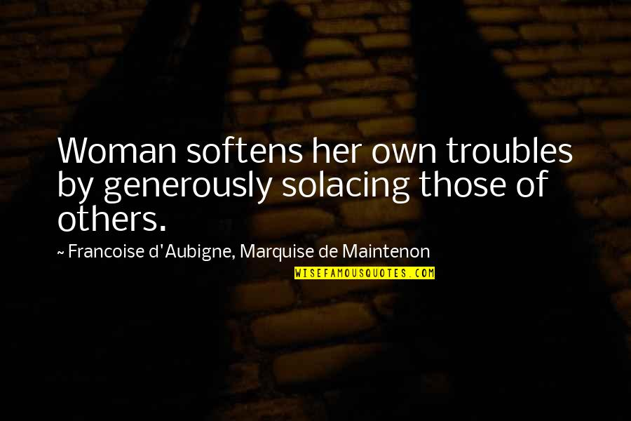 Marquise's Quotes By Francoise D'Aubigne, Marquise De Maintenon: Woman softens her own troubles by generously solacing