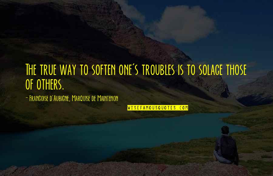 Marquise's Quotes By Francoise D'Aubigne, Marquise De Maintenon: The true way to soften one's troubles is