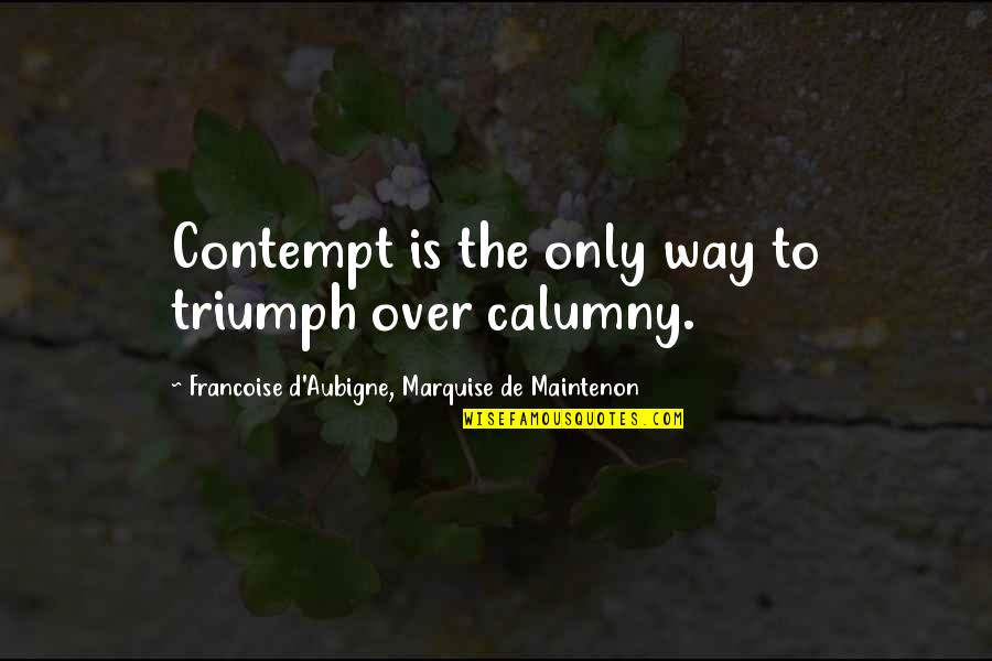 Marquise's Quotes By Francoise D'Aubigne, Marquise De Maintenon: Contempt is the only way to triumph over