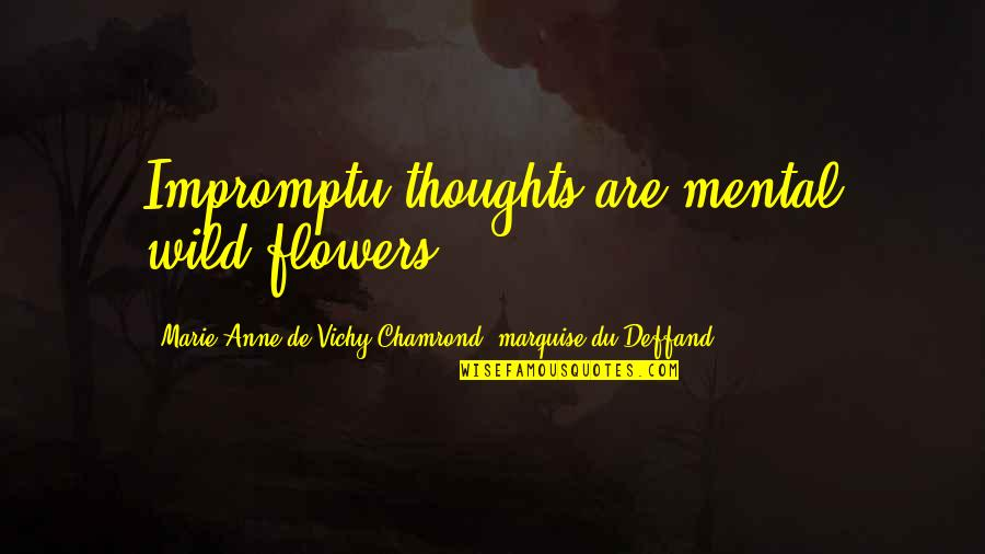 Marquise's Quotes By Marie Anne De Vichy-Chamrond, Marquise Du Deffand: Impromptu thoughts are mental wild-flowers.