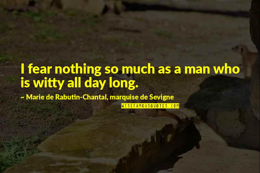 Marquise's Quotes By Marie De Rabutin-Chantal, Marquise De Sevigne: I fear nothing so much as a man