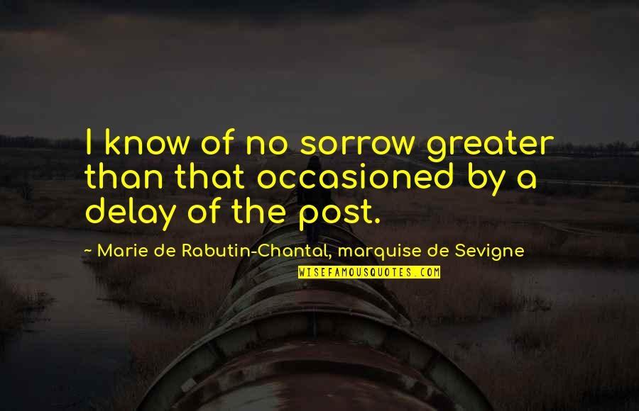 Marquise's Quotes By Marie De Rabutin-Chantal, Marquise De Sevigne: I know of no sorrow greater than that