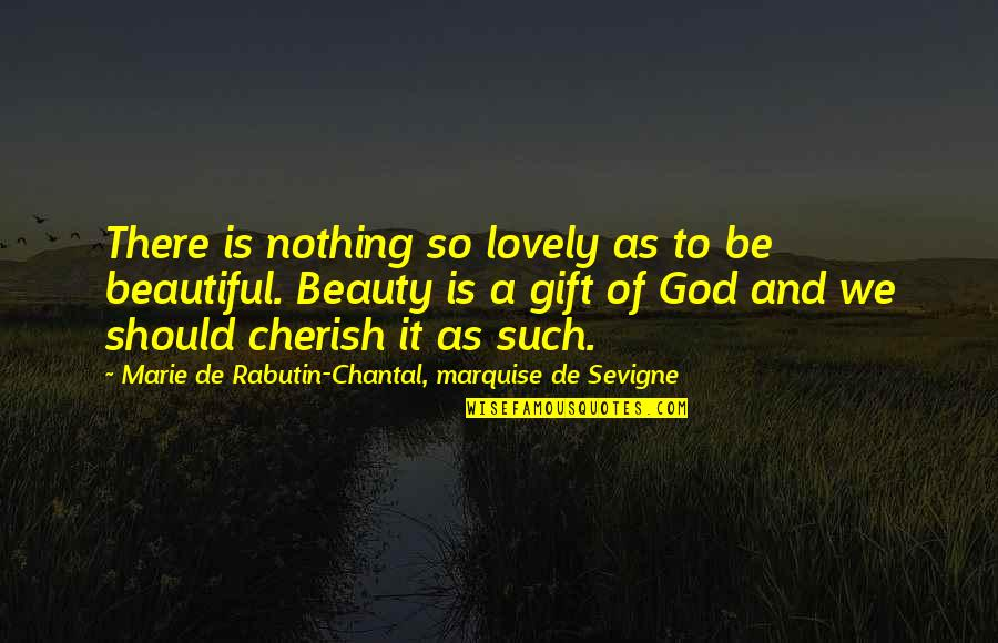 Marquise's Quotes By Marie De Rabutin-Chantal, Marquise De Sevigne: There is nothing so lovely as to be