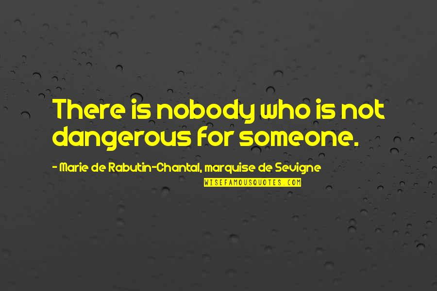 Marquise's Quotes By Marie De Rabutin-Chantal, Marquise De Sevigne: There is nobody who is not dangerous for