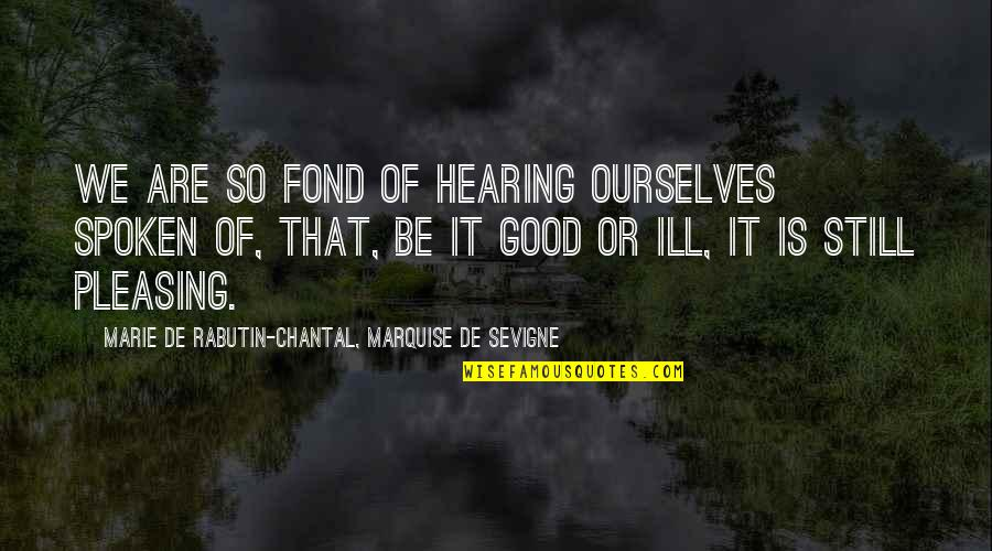 Marquise's Quotes By Marie De Rabutin-Chantal, Marquise De Sevigne: We are so fond of hearing ourselves spoken