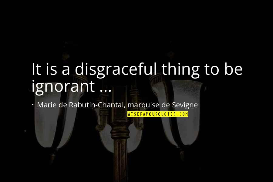 Marquise's Quotes By Marie De Rabutin-Chantal, Marquise De Sevigne: It is a disgraceful thing to be ignorant