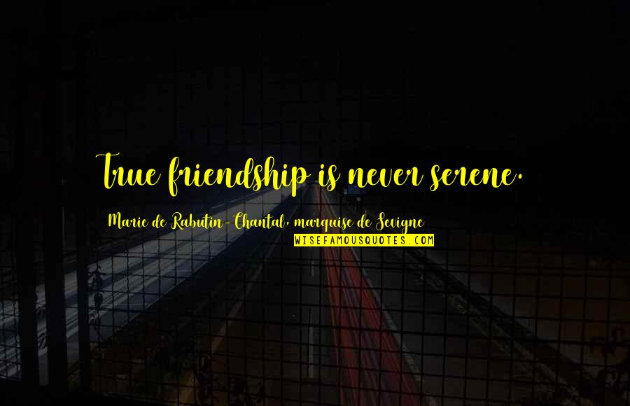 Marquise's Quotes By Marie De Rabutin-Chantal, Marquise De Sevigne: True friendship is never serene.
