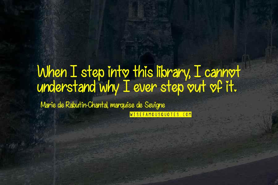 Marquise's Quotes By Marie De Rabutin-Chantal, Marquise De Sevigne: When I step into this library, I cannot