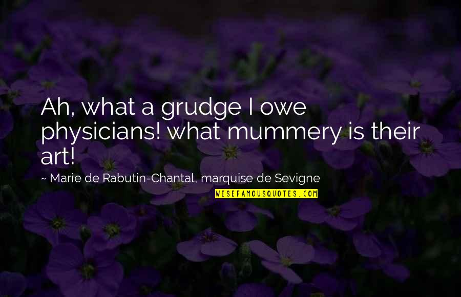 Marquise's Quotes By Marie De Rabutin-Chantal, Marquise De Sevigne: Ah, what a grudge I owe physicians! what
