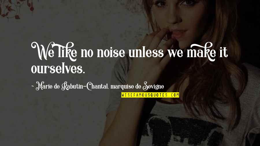 Marquise's Quotes By Marie De Rabutin-Chantal, Marquise De Sevigne: We like no noise unless we make it