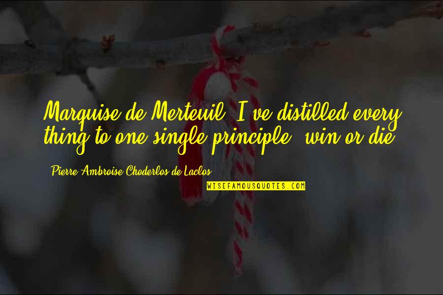 Marquise's Quotes By Pierre-Ambroise Choderlos De Laclos: Marquise de Merteuil: I've distilled every thing to