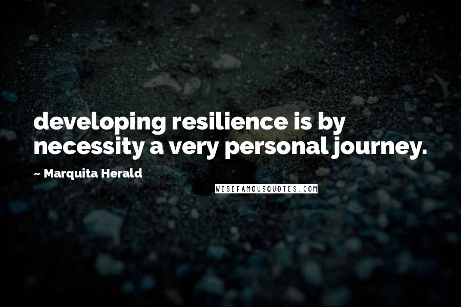 Marquita Herald quotes: developing resilience is by necessity a very personal journey.