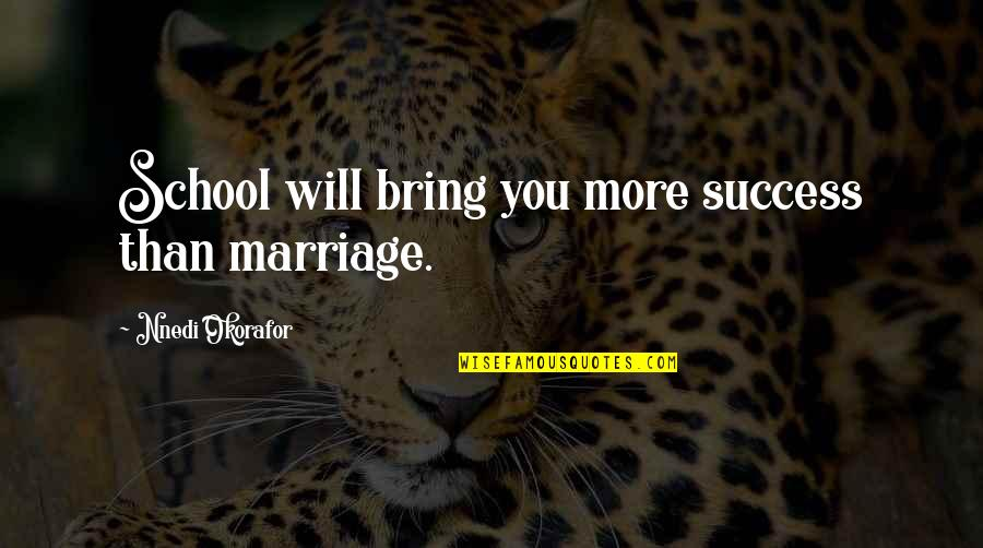 Marriage Education Quotes By Nnedi Okorafor: School will bring you more success than marriage.