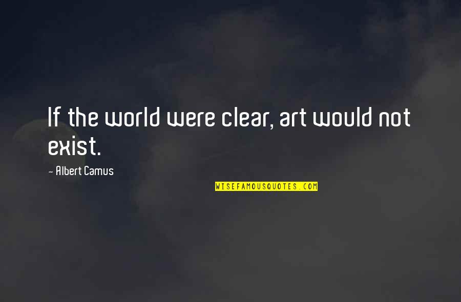 Marriage In The Awakening Quotes By Albert Camus: If the world were clear, art would not