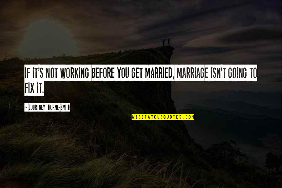 Marriage Not Working Quotes By Courtney Thorne-Smith: If it's not working before you get married,