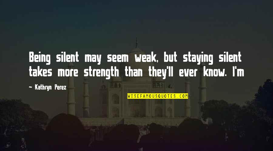 Marriage Sentiments Quotes By Kathryn Perez: Being silent may seem weak, but staying silent