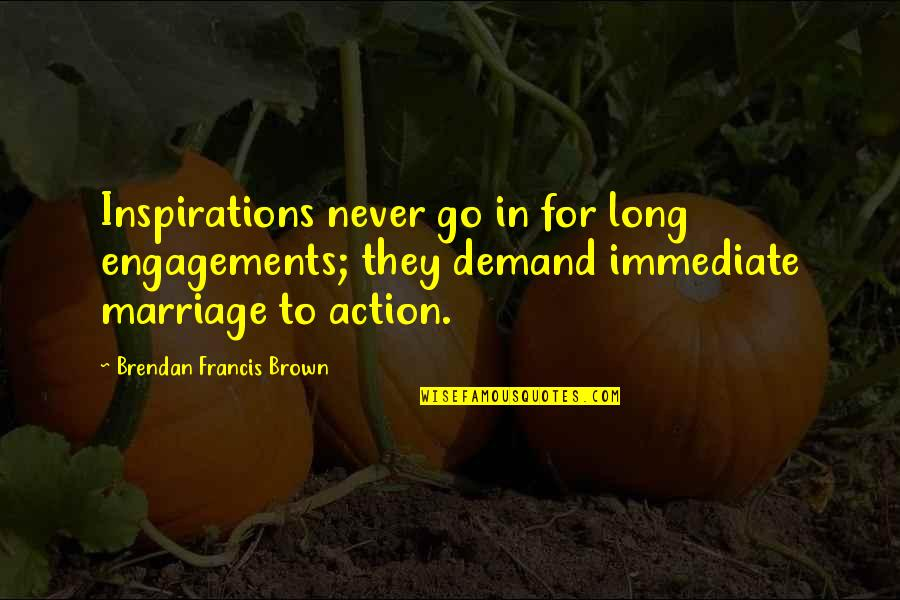 Marriage Soon Quotes By Brendan Francis Brown: Inspirations never go in for long engagements; they