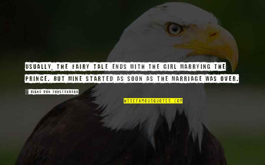 Marriage Soon Quotes By Diane Von Furstenberg: Usually, the fairy tale ends with the girl
