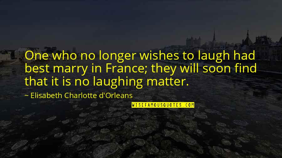 Marriage Soon Quotes By Elisabeth Charlotte D'Orleans: One who no longer wishes to laugh had