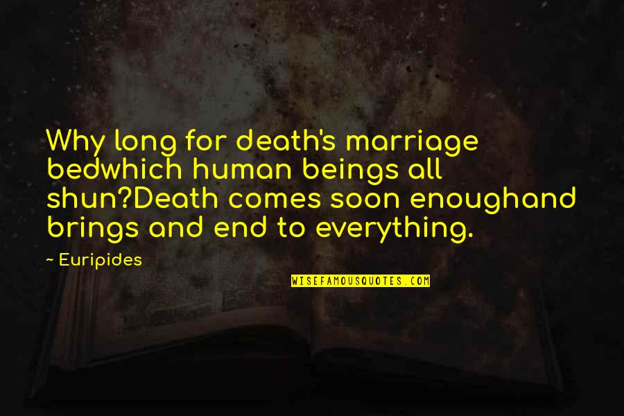 Marriage Soon Quotes By Euripides: Why long for death's marriage bedwhich human beings