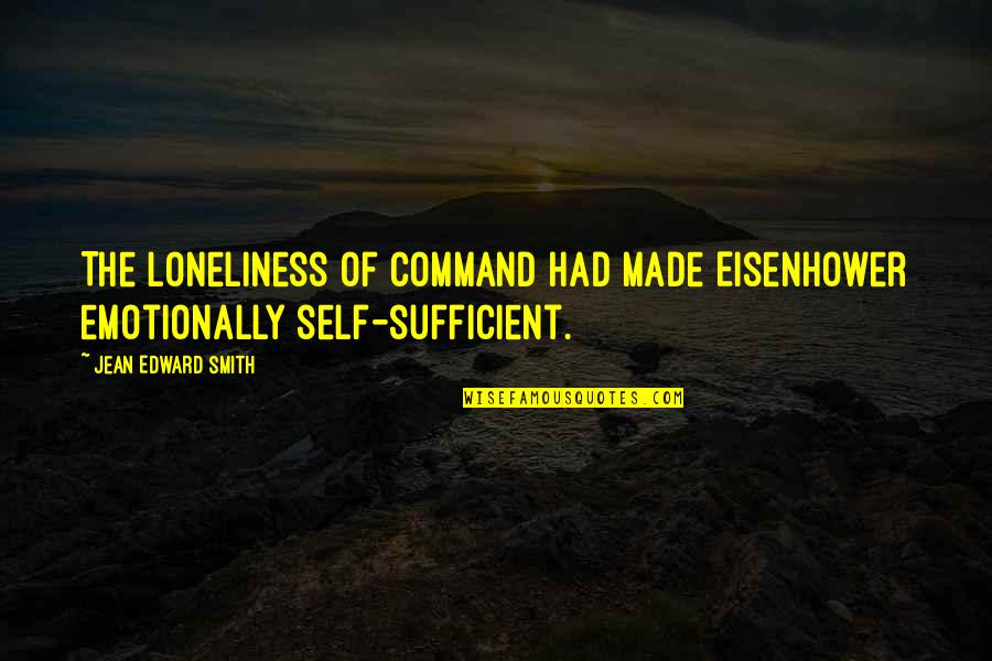 Marriage Soon Quotes By Jean Edward Smith: The loneliness of command had made Eisenhower emotionally