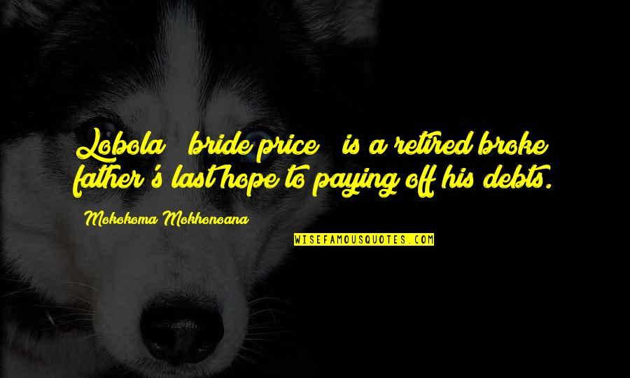 "Marriage Soon Quotes By Mokokoma Mokhonoana: Lobola (""bride price"") is a retired broke father's"