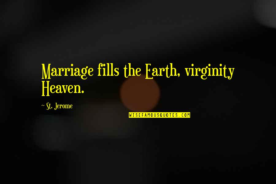 Marriage Soon Quotes By St. Jerome: Marriage fills the Earth, virginity Heaven.
