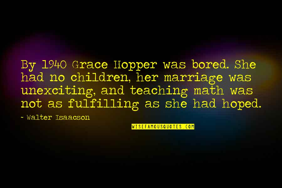Marriage Soon Quotes By Walter Isaacson: By 1940 Grace Hopper was bored. She had