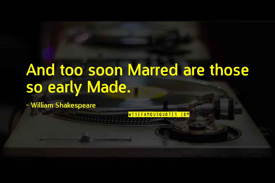Marriage Soon Quotes By William Shakespeare: And too soon Marred are those so early