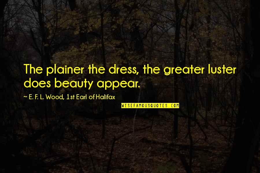 Marriage Wishes Islamic Quotes By E. F. L. Wood, 1st Earl Of Halifax: The plainer the dress, the greater luster does