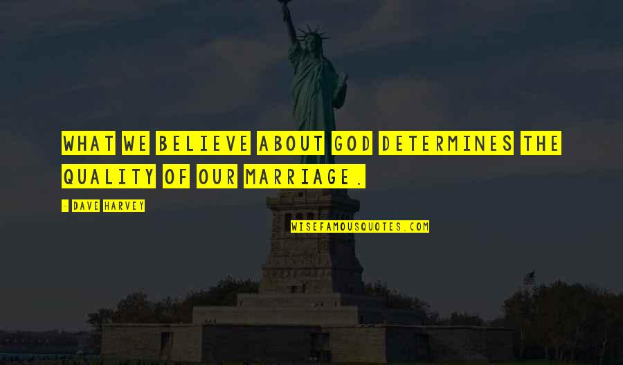 Marriage Without God Quotes By Dave Harvey: What we believe about God determines the quality