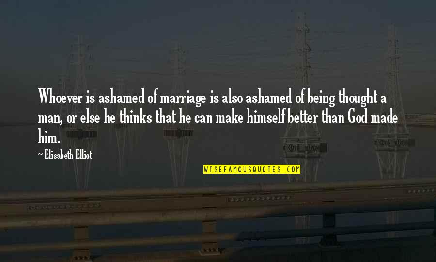 Marriage Without God Quotes By Elisabeth Elliot: Whoever is ashamed of marriage is also ashamed