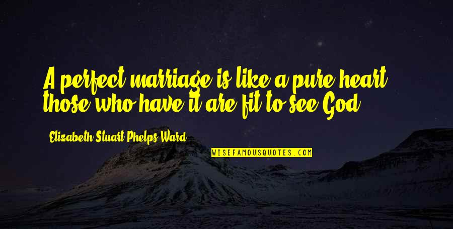Marriage Without God Quotes By Elizabeth Stuart Phelps Ward: A perfect marriage is like a pure heart