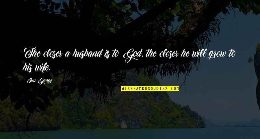 Marriage Without God Quotes By Jim George: The closer a husband is to God, the