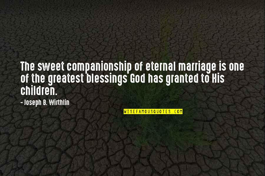 Marriage Without God Quotes By Joseph B. Wirthlin: The sweet companionship of eternal marriage is one