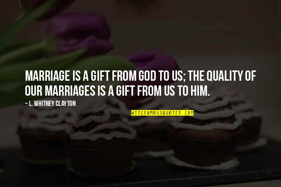 Marriage Without God Quotes By L. Whitney Clayton: Marriage is a gift from God to us;