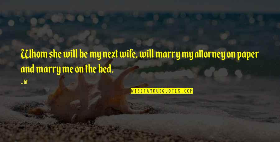Marry My Bed Quotes By Hf: Whom she will be my next wife, will