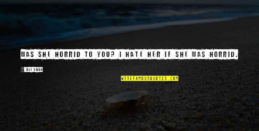 Marry Quotes Quotes By Ali Shaw: Was she horrid to you? I hate her