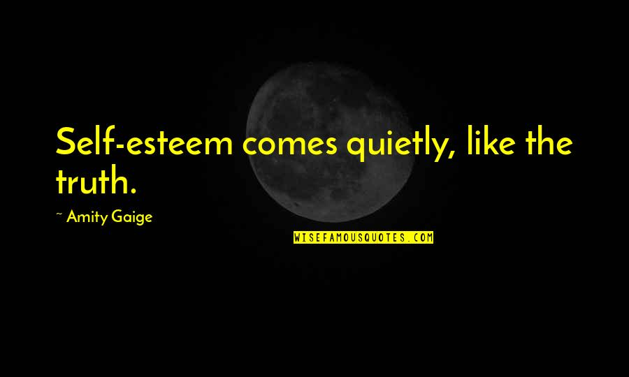 Marry Quotes Quotes By Amity Gaige: Self-esteem comes quietly, like the truth.