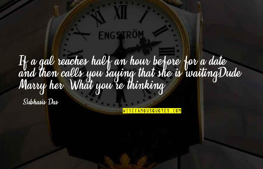 Marry Quotes Quotes By Subhasis Das: If a gal reaches half an hour before