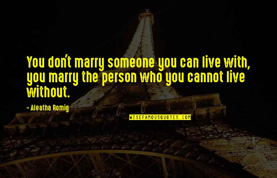 Marry Someone Quotes By Aleatha Romig: You don't marry someone you can live with,