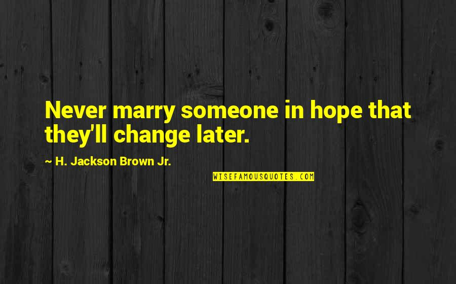 Marry Someone Quotes By H. Jackson Brown Jr.: Never marry someone in hope that they'll change