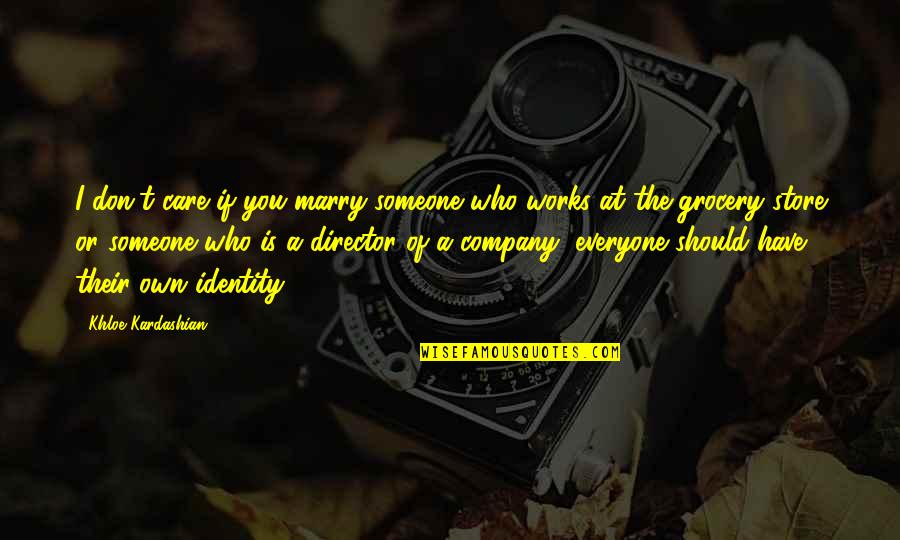 Marry Someone Quotes By Khloe Kardashian: I don't care if you marry someone who