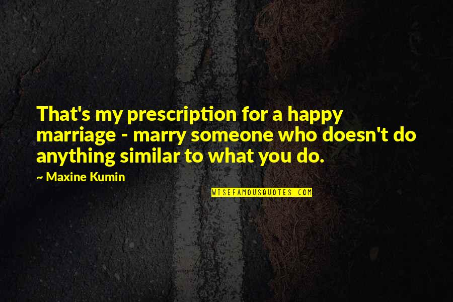 Marry Someone Quotes By Maxine Kumin: That's my prescription for a happy marriage -
