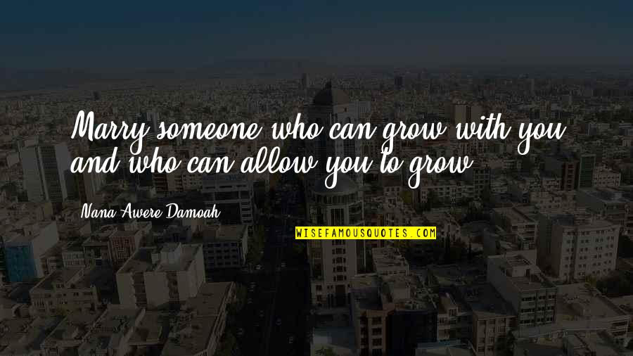 Marry Someone Quotes By Nana Awere Damoah: Marry someone who can grow with you and
