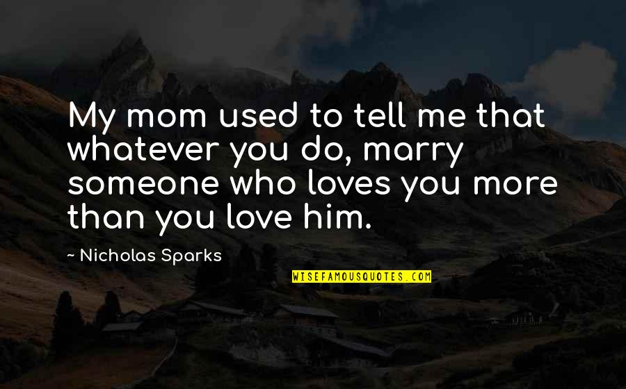 Marry Someone Quotes By Nicholas Sparks: My mom used to tell me that whatever
