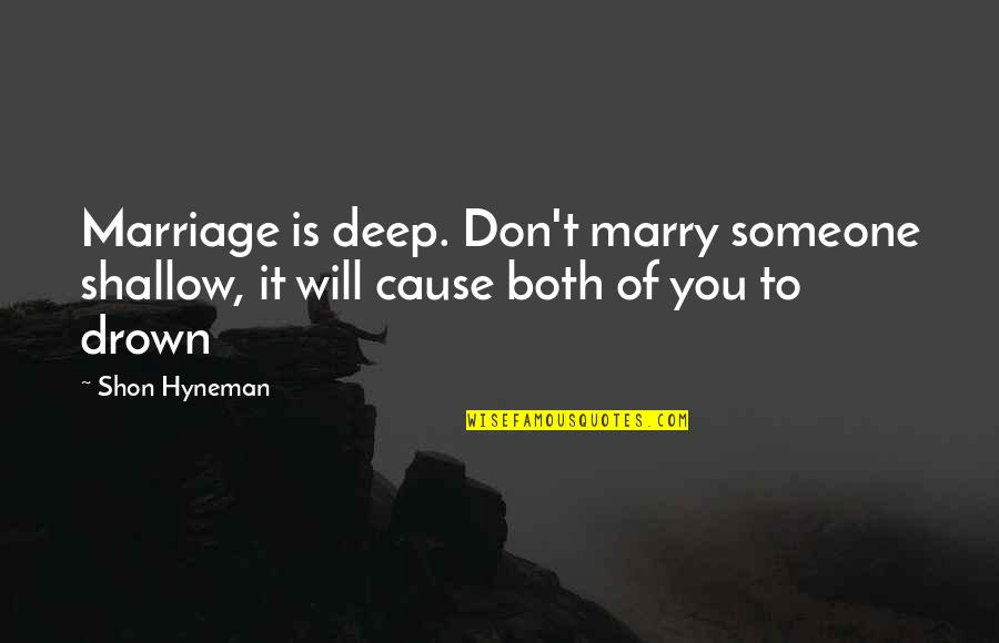 Marry Someone Quotes By Shon Hyneman: Marriage is deep. Don't marry someone shallow, it